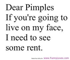 Fed up.. i never had acne in my life. These people irritate me for no reason. I have nothing to offer you. Nothing at all.
