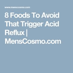 8 Foods To Avoid That Trigger Acid Reflux | MensCosmo.com
