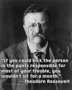 If you could kick the person in the pants responsible for most of your trouble, you wouldn't sit for a month!