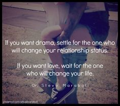 """If you want drama, settle for the one who will change your relationship status. If you want love, wait for the one who will change your life."" - Steve Maraboli #quote"