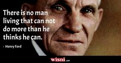 There is no man living that can not do more than he thinks he can. Henry Ford quote from Wisni. Explore more!