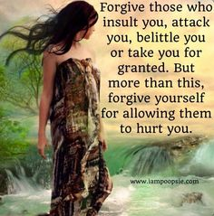 Forgive those who insult you, attack you, belittle you or take you for granted. But more than this, forgive yourself for allowing them to hurt you.