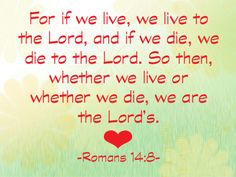 If we live, we live for the Lord; and if we die, we die for the Lord. So, whether we live or die, we belong to the Lord.