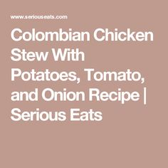Colombian Chicken Stew With Potatoes, Tomato, and Onion Recipe | Serious Eats