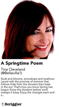 A Springtime Poem by Tina Cleveland (@Bellavilla1) https://scriggler.com/detailPost/story/58808 Buds and blooms, snowdrops and swallows Laced with the promise of summer that follows Hide from the showers then bask in the sun That's how you know Spring has begun Enjoy the blossom before wind sweeps it away Enjoy the changes each and e...