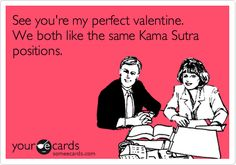 Funny Valentine's Day Ecard: See you're my perfect valentine. We both like the same Kama Sutra positions.
