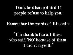 """Don't be disappointed if people refuse to help you. Remember the words of Einstein: ""I'm thankful to all those who said 'NO' because of them, I did it myself."""
