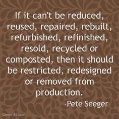 """""""If it can't be reduced, reused, rebuilt, resold, recycled, or composted, then it should be restricted, redesigned, or removed from production,"""" -Pete Seeger #quotes #recycle #sustainable"""