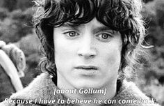 This is great, because Frodo believes if there is hope for Gollum, there is hope for himself.
