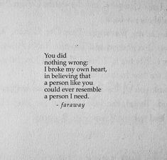 You did nothing wrong. I broke my own heart, in believing that a person like you could ever resemble a person I need.