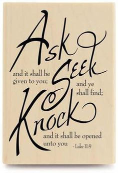 ♥ 'Luke 11:9-13 (KJV) I (Jesus) say unto you, Ask, and it shall be given you; seek, and ye shall find; knock, and it shall be opened unto you. For every one that asketh receiveth; and he that seeketh findeth; and to him that knocketh it shall be opened. - If a son shall ask bread of any of you that is a father, will he give him a stone? or if he ask a fish, will he for a fish give him a serpent? Or if he shall ask an egg, will he offer him a scorpion? If ye then, being evil, know how to give goo