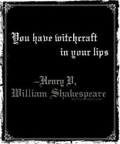 You have witchcraft in your lips. - Henry V, William Shakespeare <3