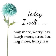 Today I will pray more, worry less, laugh more, stress less, hug more, hurry less.