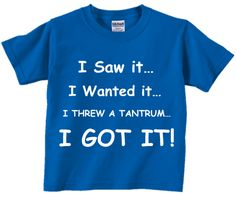 I Saw It...I Wanted It...I Threw A Tantrum...I GOT IT! -> (Funny Humor Temper Tantrum Toddler Tee Collection) Coming Soon! -> May 1st 2014 @ http://SmartBabyTees.com