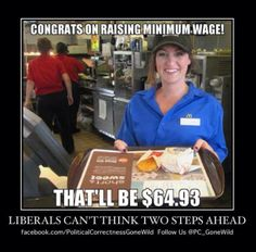 Minimum Wage… went to the grocery store and now everything that was under $2 is now $3 and up. Who needs groceries anyway????  How much more can this presidency screw up!?