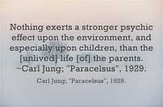 Nothing exerts a stronger psychic effect upon the environment, and especially upon children than the [unlived] life [of] the parents. · Carl Jung  #jung #psychology
