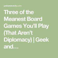 Three of the Meanest Board Games You'll Play (That Aren't Diplomacy)   Geek and…