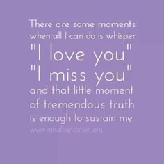 There are some moments when all i can do is whisper I love you I miss you and that little moment of tremendous truth is enough to sustain me. Missing My Son, Missing You So Much, I Love You, My Love, Miss You Mom, I Miss Him, My Champion, Grief Loss, Losing A Child