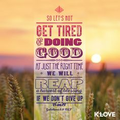 At just the right time we will reap a harvest of blessing IF we don't give up.  Don't give up!!