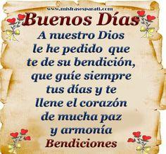 Buenos Días A nuestro Dios le he pedido que te de su bendición, que guíe siempre tus días y te llene el corazón de mucha paz y armonía Bendiciones