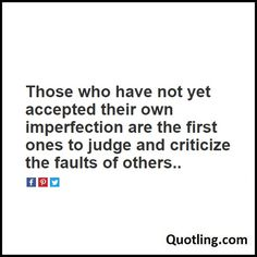 Those who have not yet accepted their own imperfection are the first ones to judge and criticize the - Negative People Quote