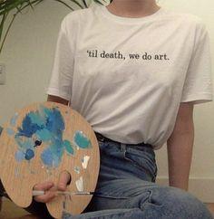 'til death, we do art. aesthetic Til Death We Do Art Shirt Art Hoe Aesthetic, Aesthetic Painting, Aesthetic Drawing, Aesthetic Fashion, Aesthetic Clothes, Aesthetic Outfit, Aesthetic Shirts, Aesthetic Bedroom, Vintage Style Outfits