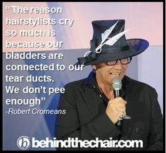 """""""The reason hairstylists cry so much is because our bladders are connected to our tear ducts.  We don't pee enough."""" - Robert Cromeans"""
