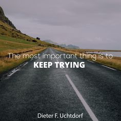 "President Dieter F. Uchtdorf: ""The most important thing is to keep trying."" #lds #quotes"