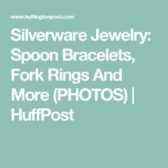 Silverware Jewelry: Spoon Bracelets, Fork Rings And More (PHOTOS) | HuffPost