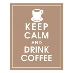 keep calm drink coffee- there's no keeping calm for me if I'm drinking regular coffee!!! LOL :-) Maybe this should say Keep Calm and Drink Decaf!