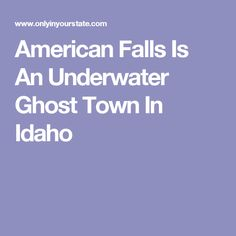 American Falls Is An Underwater Ghost Town In Idaho