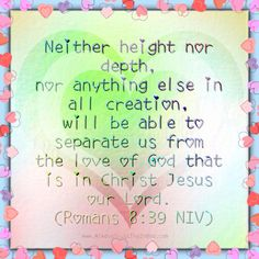 neither height nor depth, nor anything else in all creation, will be able to separate us from the love of God that is in Christ Jesus our Lord. (Romans 8:39 NIV) www.AlwaysTrustingInGod.com