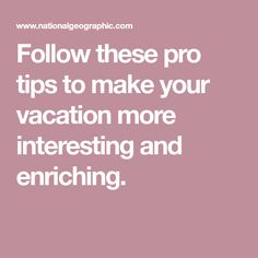 Follow these pro tips to make your vacation more interesting and enriching.