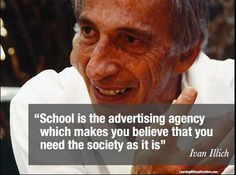 """""""School is the advertising agency which makes youbelievethat you need the sociey as it is""""  Ivan Illich"""