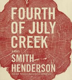 Fourth of July Creek: A Novel by Smith Hendersen. Fourth of July Creek is an unforgettable, unflinching debut that marks the arrival of a major literary talent. #audiobook