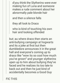 "Draco: ""Oh, God! I've become a goody two-shoes! My father WON'T hear about this! If anyone tells him, you're dead! Do you hear me??"" Everyone: *nods vigorously.*"
