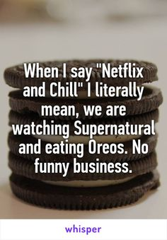 "When I say ""Netflix and Chill"" I literally mean, we are watching Supernatural and eating Oreos. No funny business."