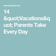 "14 ""Vacations"" Parents Take Every Day"