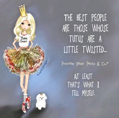 The best people are those who tutus are a little twisted. ~ Princess Sassy Pants & Co
