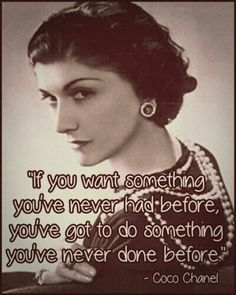Coco Chanel such a wise and classy woman.  Her strength of character and strength of purpose has brought women out from the marital dark ages to become women in their own right. Her words of wisdom are a classic - always, sharp, witty and 'on top'. Her designs, chic, sassy, feminine, innovative  and bold.  A brilliant woman and one to whom we can all aspire! ( Even if we can't afford her clothes!)