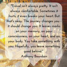 """""""Travel isn't always pretty. It isn't always comfortable. Sometimes it hurts; it even breaks your heart. But that's okay. The journey changes you - it should change you. It leaves marks on your memory, on your consciousness, on your heart, and on your body. You take something with you. Hopefully, you leave something good behind."""" - Anthony Bourdain"""
