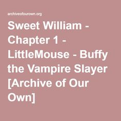 Sweet William - Chapter 1 - LittleMouse Drusilla, in an effort to return Spike to being her 'dark prince', tries to change him back to the way he was when he was called William the Bloody. It doesn't work out quite the way she expected. This story is slightly AU as per vampire lore, and Angel is Spike's Sire