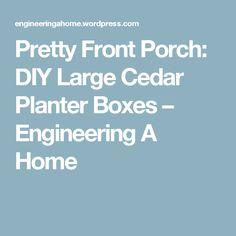 Pretty Front Porch: DIY Large Cedar Planter Boxes – Engineering A Home