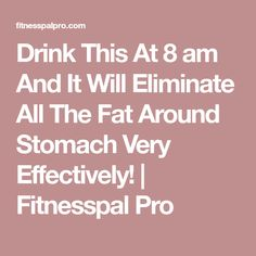 Drink This At 8 am And It Will Eliminate All The Fat Around Stomach Very Effectively! | Fitnesspal Pro