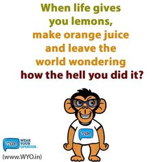 When life gives  you lemons,  make orange juice  and leave the  world wondering  how the hell you did it?