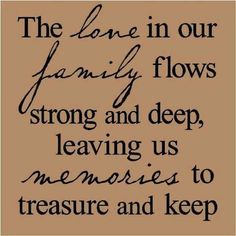 FAMILY LOVE | 11     The love in our family flows strong and deep, leaving us memories to treasure and keep