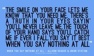 """When You Say Nothing At All by Alison Krauss """"There's a truth in your eyes sayin you'll never leave me...the touch of your hand says you'll catch me if I ever fall"""""""