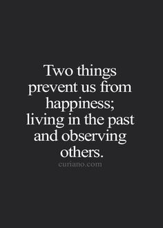 Two thing prevent us from being happy; living in the past and observing others.