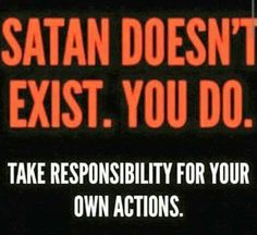 Atheism, Religion, God is Imaginary. Satan doesn't exist. You do. Take responsibility for your own actions.