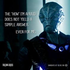 """""""The 'how' I'm afraid does not yield a simple answer. Even for me."""" Cochise ~ Falling Skies"""